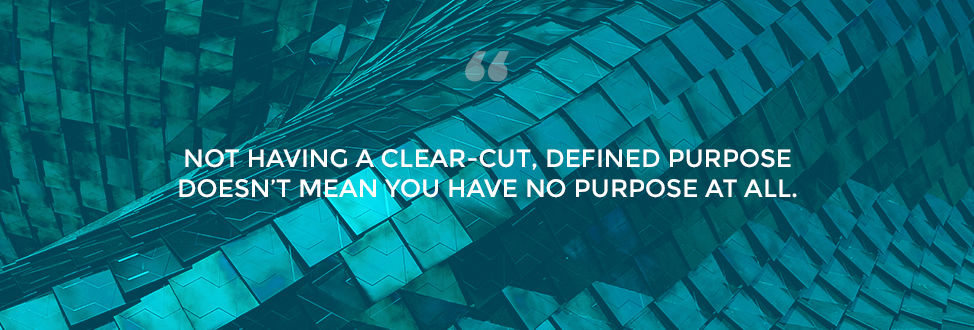Not having a clear-cut, defined purpose doesn't mean you have no purpose at all.